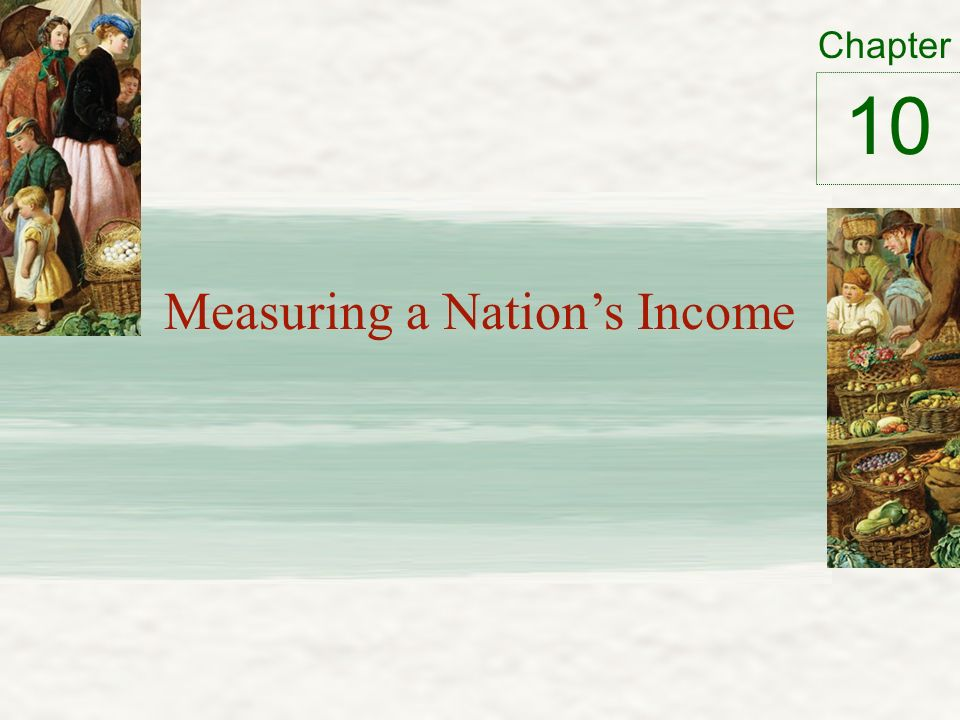 Chapter Measuring a Nation's Income 10