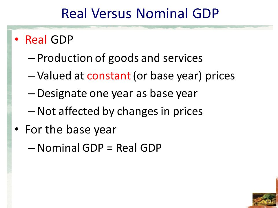 Real Versus Nominal GDP Real GDP – Production of goods and services – Valued at constant (or base year) prices – Designate one year as base year – Not affected by changes in prices For the base year – Nominal GDP = Real GDP 13