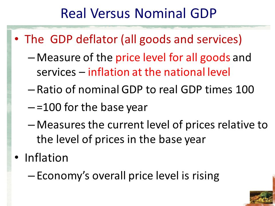 Real Versus Nominal GDP The GDP deflator (all goods and services) – Measure of the price level for all goods and services – inflation at the national level – Ratio of nominal GDP to real GDP times 100 – =100 for the base year – Measures the current level of prices relative to the level of prices in the base year Inflation – Economy's overall price level is rising 15