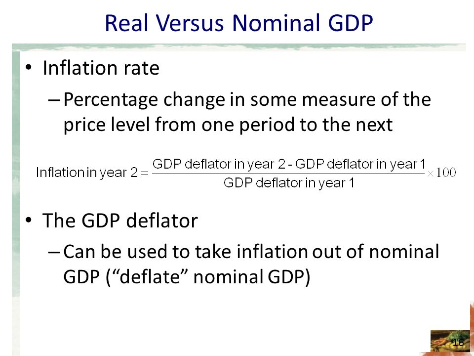 Real Versus Nominal GDP Inflation rate – Percentage change in some measure of the price level from one period to the next The GDP deflator – Can be used to take inflation out of nominal GDP ( deflate nominal GDP) 16