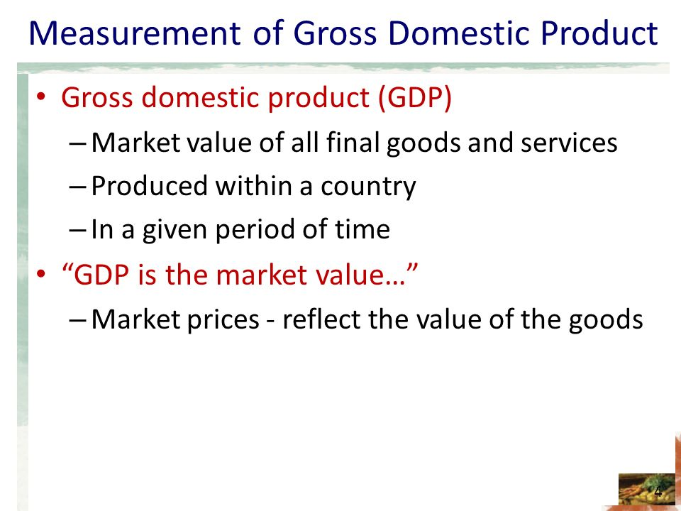 Measurement of Gross Domestic Product Gross domestic product (GDP) – Market value of all final goods and services – Produced within a country – In a given period of time GDP is the market value… – Market prices - reflect the value of the goods 4