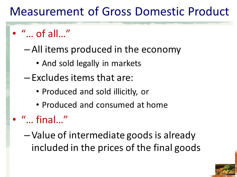 Measurement of Gross Domestic Product … of all… – All items produced in the economy And sold legally in markets – Excludes items that are: Produced and sold illicitly, or Produced and consumed at home … final… – Value of intermediate goods is already included in the prices of the final goods 5