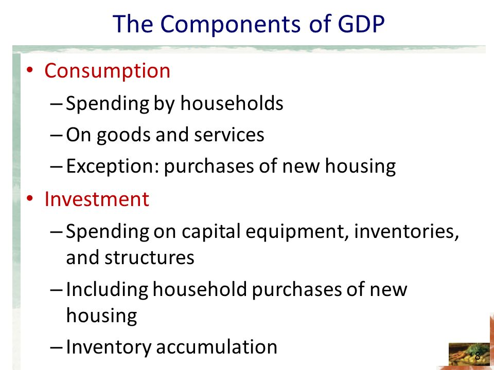 The Components of GDP Consumption – Spending by households – On goods and services – Exception: purchases of new housing Investment – Spending on capital equipment, inventories, and structures – Including household purchases of new housing – Inventory accumulation 8