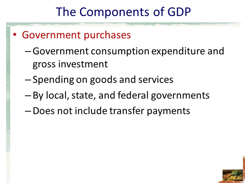 The Components of GDP Government purchases – Government consumption expenditure and gross investment – Spending on goods and services – By local, state, and federal governments – Does not include transfer payments 9