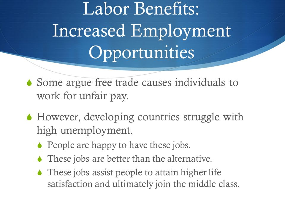 Labor Benefits: Increased Employment Opportunities  Some argue free trade causes individuals to work for unfair pay.