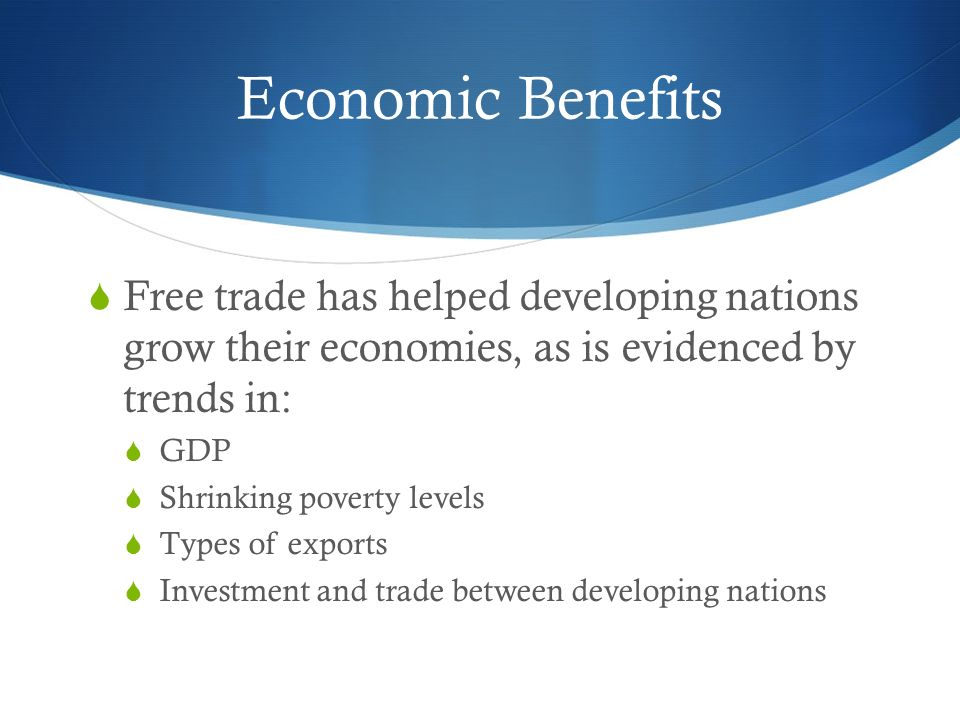 Economic Benefits  Free trade has helped developing nations grow their economies, as is evidenced by trends in:  GDP  Shrinking poverty levels  Types of exports  Investment and trade between developing nations