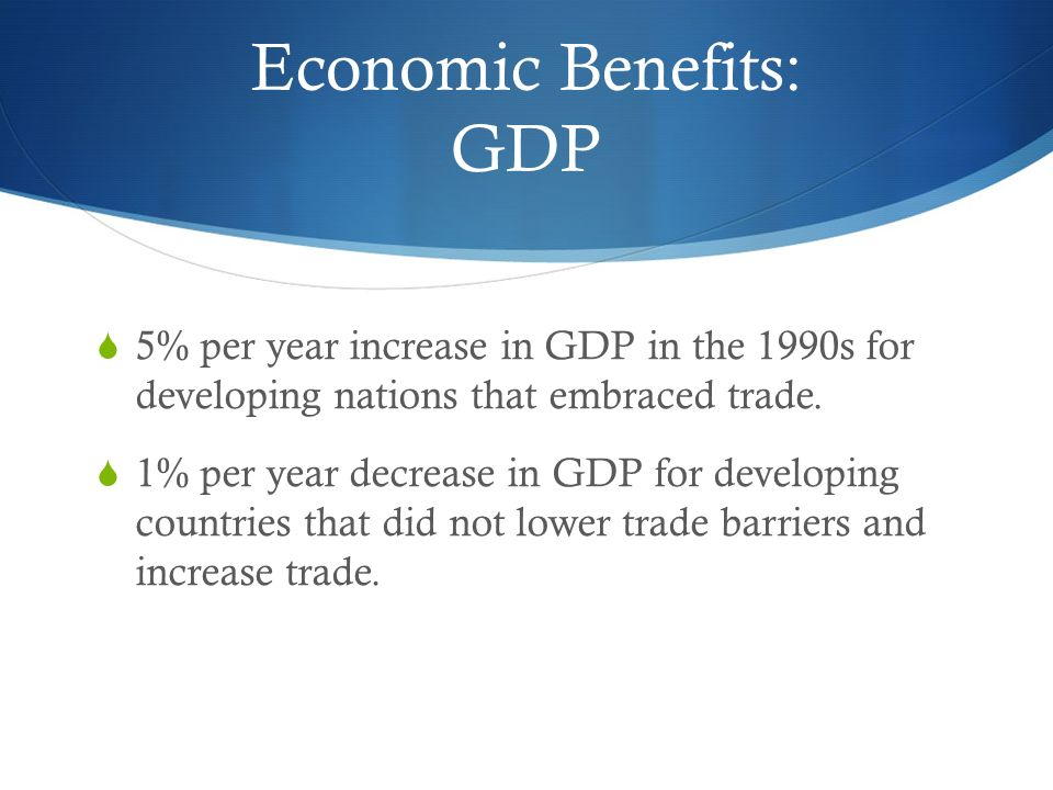 Economic Benefits: GDP  5% per year increase in GDP in the 1990s for developing nations that embraced trade.