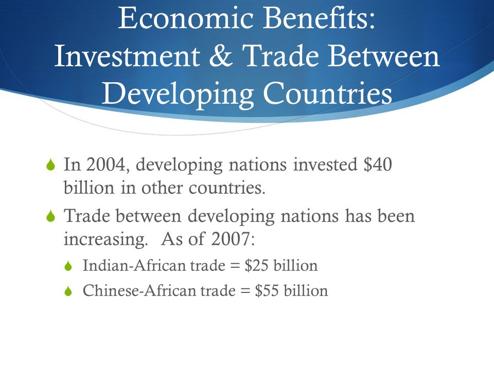 Economic Benefits: Investment & Trade Between Developing Countries  In 2004, developing nations invested $40 billion in other countries.