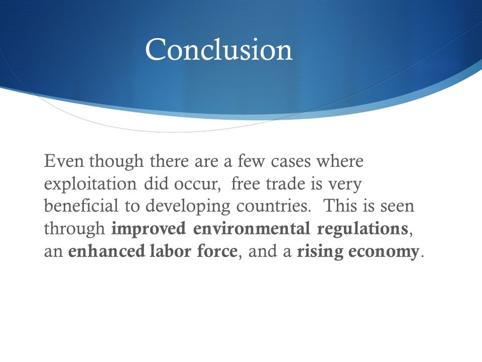 Conclusion Even though there are a few cases where exploitation did occur, free trade is very beneficial to developing countries.