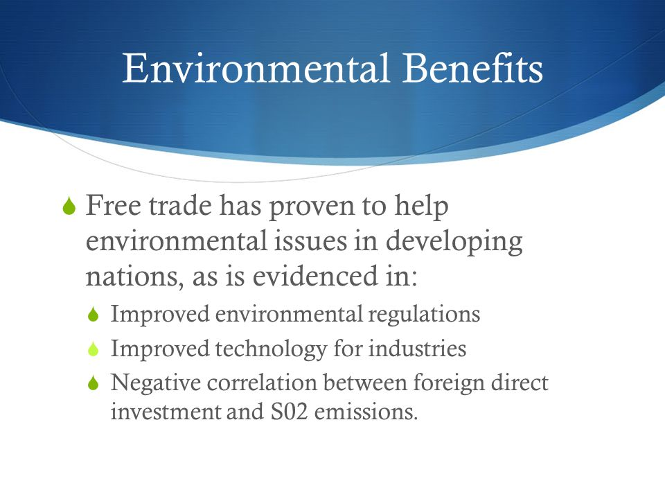 Environmental Benefits  Free trade has proven to help environmental issues in developing nations, as is evidenced in:  Improved environmental regulations  Improved technology for industries  Negative correlation between foreign direct investment and S02 emissions.