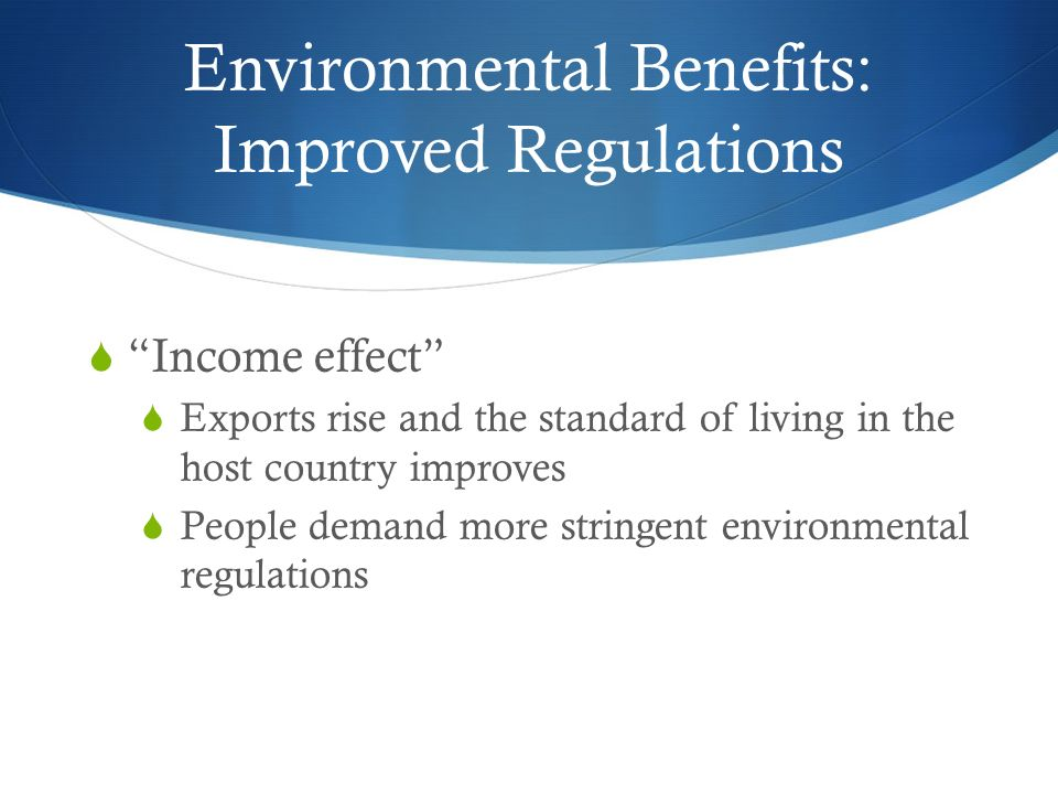Environmental Benefits: Improved Regulations  Income effect  Exports rise and the standard of living in the host country improves  People demand more stringent environmental regulations