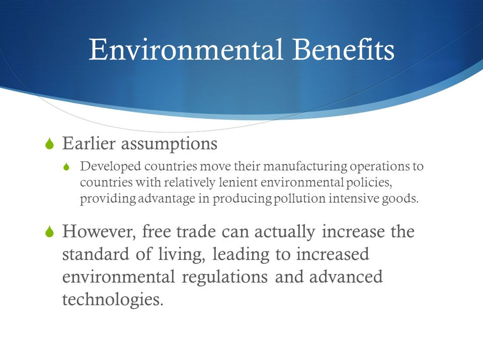 Environmental Benefits  Earlier assumptions  Developed countries move their manufacturing operations to countries with relatively lenient environmental policies, providing advantage in producing pollution intensive goods.