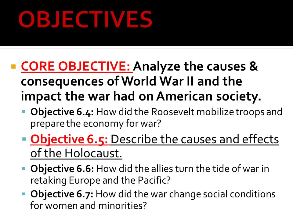  CORE OBJECTIVE: Analyze the causes & consequences of World War II and the impact the war had on American society.
