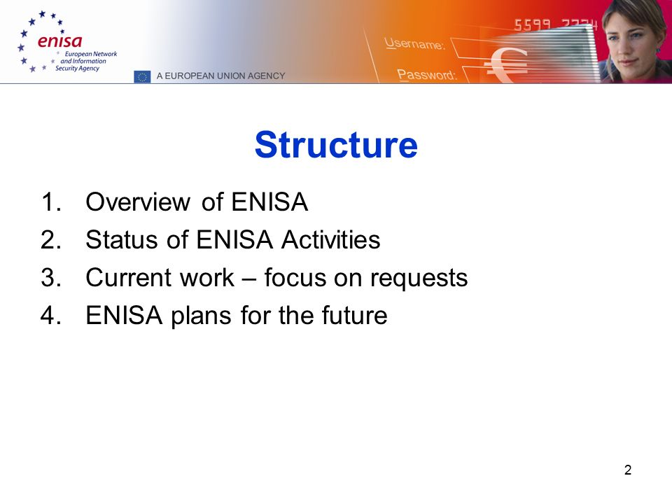 2 Structure 1.Overview of ENISA 2.Status of ENISA Activities 3.Current work – focus on requests 4.ENISA plans for the future
