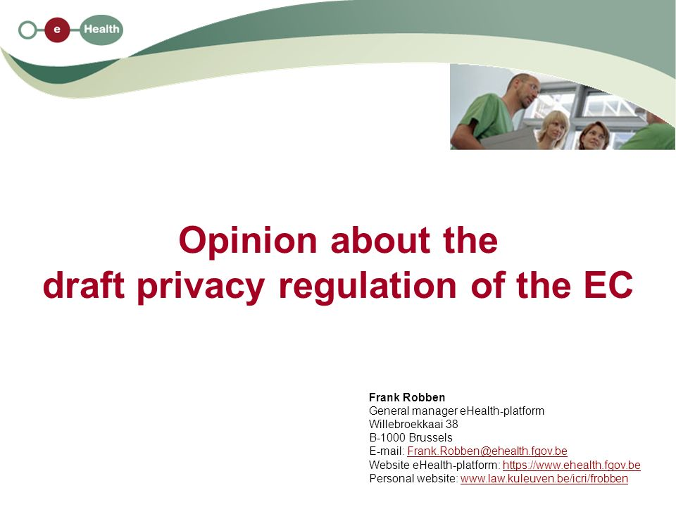 Opinion about the draft privacy regulation of the EC Frank Robben General manager eHealth-platform Willebroekkaai 38 B-1000 Brussels   Website eHealth-platform:   Personal website: