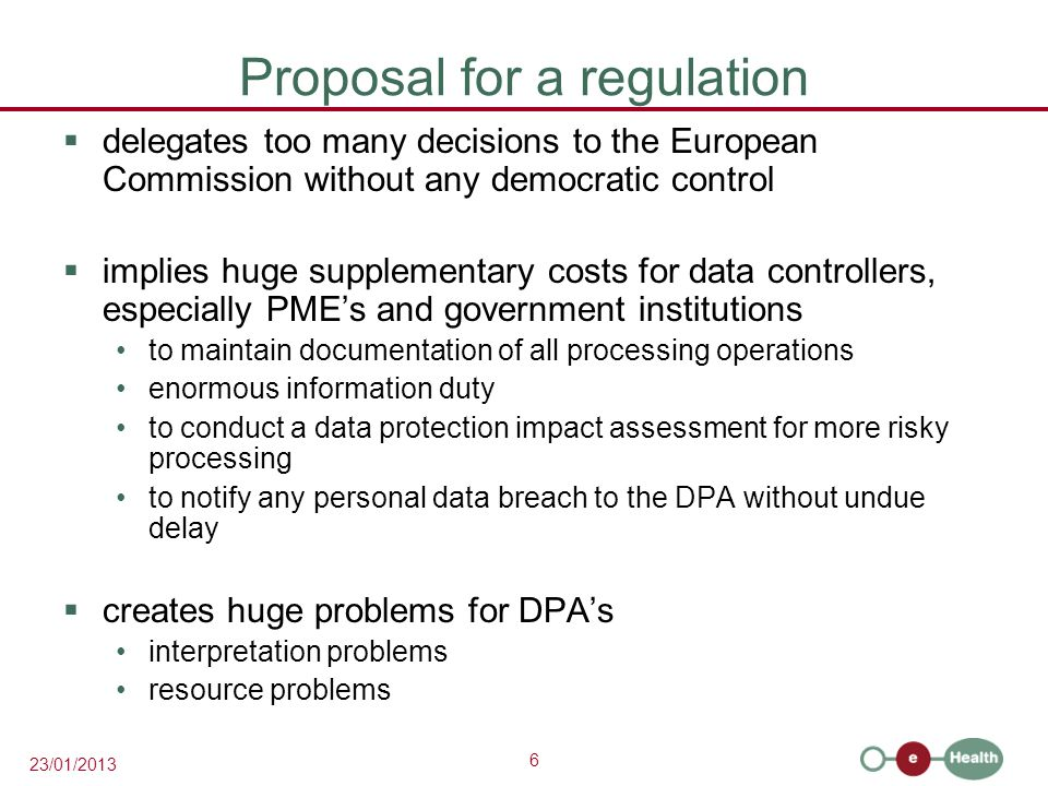 6 23/01/2013 Proposal for a regulation  delegates too many decisions to the European Commission without any democratic control  implies huge supplementary costs for data controllers, especially PME's and government institutions to maintain documentation of all processing operations enormous information duty to conduct a data protection impact assessment for more risky processing to notify any personal data breach to the DPA without undue delay  creates huge problems for DPA's interpretation problems resource problems