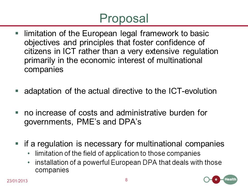 8 23/01/2013 Proposal  limitation of the European legal framework to basic objectives and principles that foster confidence of citizens in ICT rather than a very extensive regulation primarily in the economic interest of multinational companies  adaptation of the actual directive to the ICT-evolution  no increase of costs and administrative burden for governments, PME's and DPA's  if a regulation is necessary for multinational companies limitation of the field of application to those companies installation of a powerful European DPA that deals with those companies