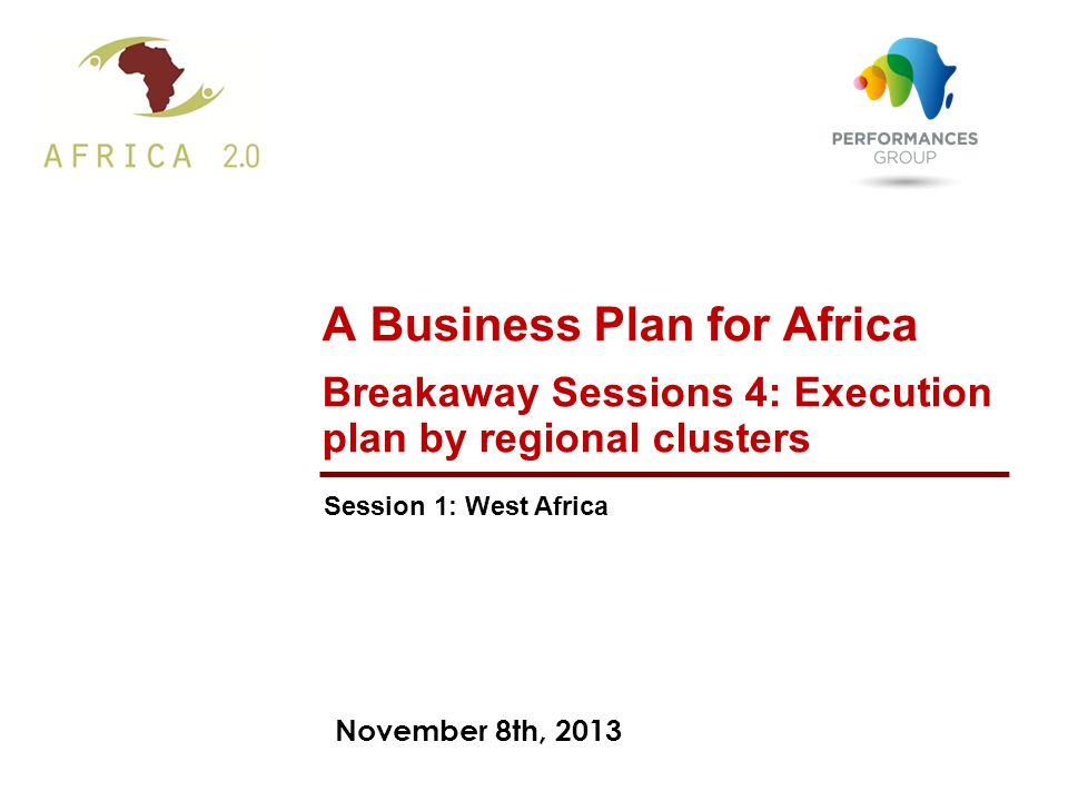 November 8th, 2013 A Business Plan for Africa Breakaway Sessions 4: Execution plan by regional clusters Session 1: West Africa