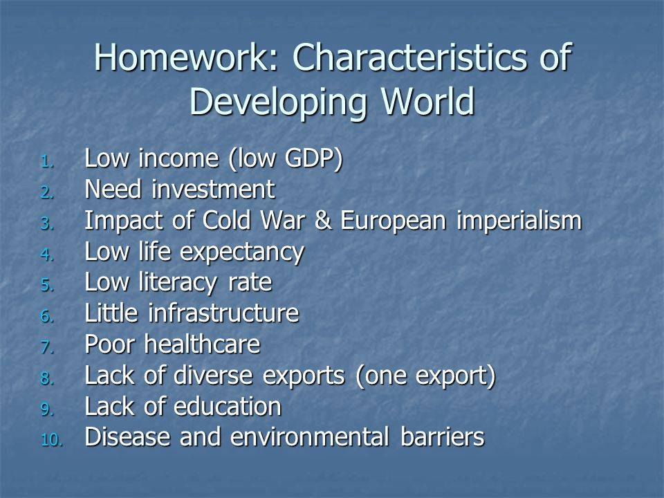 Homework: Characteristics of Developing World 1. Low income (low GDP) 2.