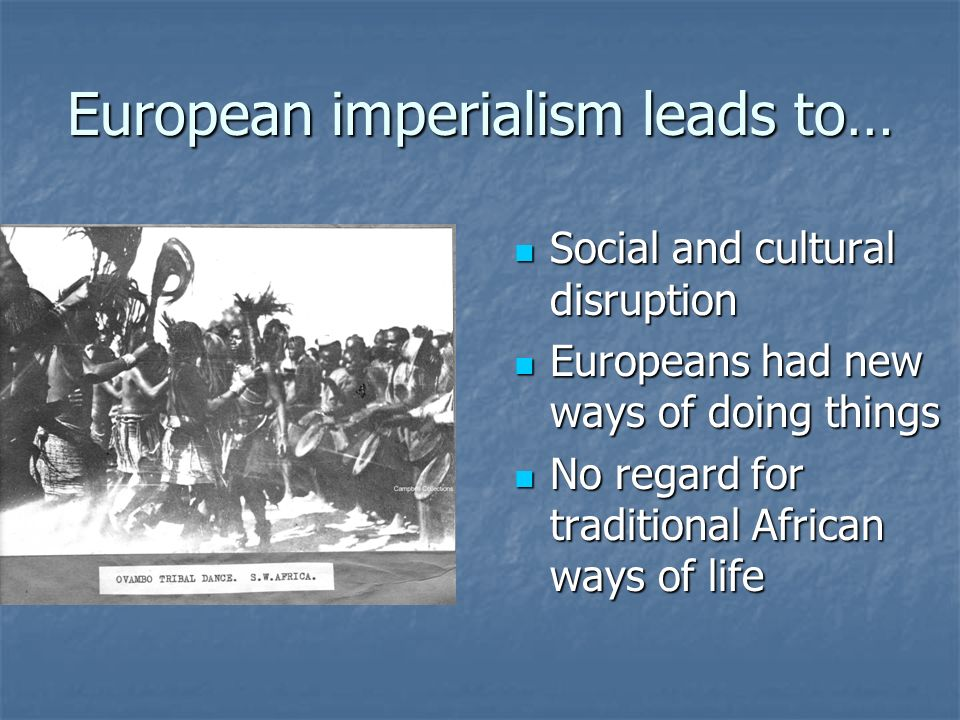 European imperialism leads to… Social and cultural disruption Social and cultural disruption Europeans had new ways of doing things Europeans had new ways of doing things No regard for traditional African ways of life No regard for traditional African ways of life