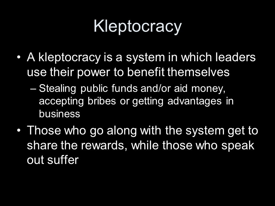 Kleptocracy A kleptocracy is a system in which leaders use their power to benefit themselves –Stealing public funds and/or aid money, accepting bribes or getting advantages in business Those who go along with the system get to share the rewards, while those who speak out suffer