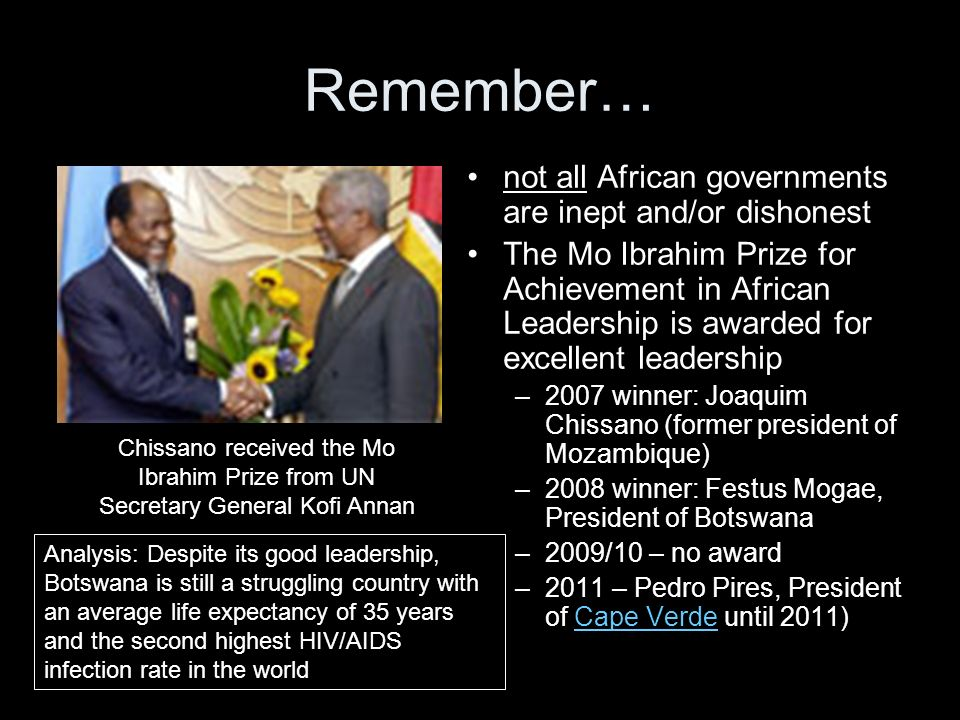 Remember… not all African governments are inept and/or dishonest The Mo Ibrahim Prize for Achievement in African Leadership is awarded for excellent leadership –2007 winner: Joaquim Chissano (former president of Mozambique) –2008 winner: Festus Mogae, President of Botswana –2009/10 – no award –2011 – Pedro Pires, President of Cape Verde until 2011)Cape Verde Chissano received the Mo Ibrahim Prize from UN Secretary General Kofi Annan Analysis: Despite its good leadership, Botswana is still a struggling country with an average life expectancy of 35 years and the second highest HIV/AIDS infection rate in the world