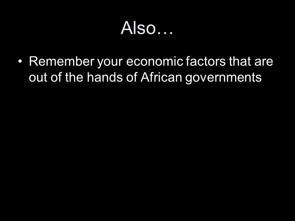 Also… Remember your economic factors that are out of the hands of African governments