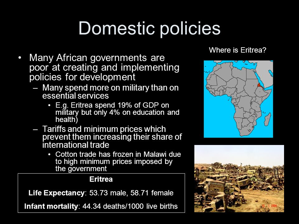 Domestic policies Many African governments are poor at creating and implementing policies for development –Many spend more on military than on essential services E.g.