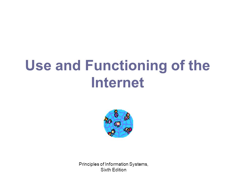 Principles of Information Systems, Sixth Edition Use and Functioning of the Internet ARPANET Internet Protocol (IP) Wireless Internet Research for a faster Internet –Internet2 (I2) –Next Generation Internet (NGI) –Corporate efforts