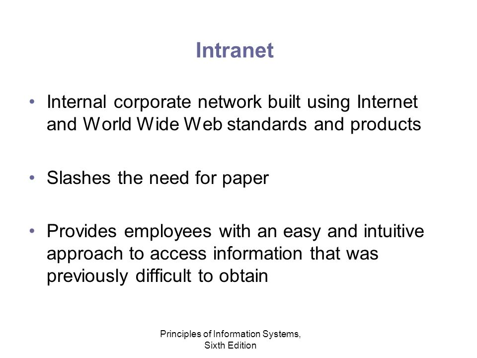 Principles of Information Systems, Sixth Edition Intranet Internal corporate network built using Internet and World Wide Web standards and products Slashes the need for paper Provides employees with an easy and intuitive approach to access information that was previously difficult to obtain
