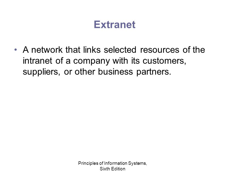 Principles of Information Systems, Sixth Edition Extranet A network that links selected resources of the intranet of a company with its customers, suppliers, or other business partners.