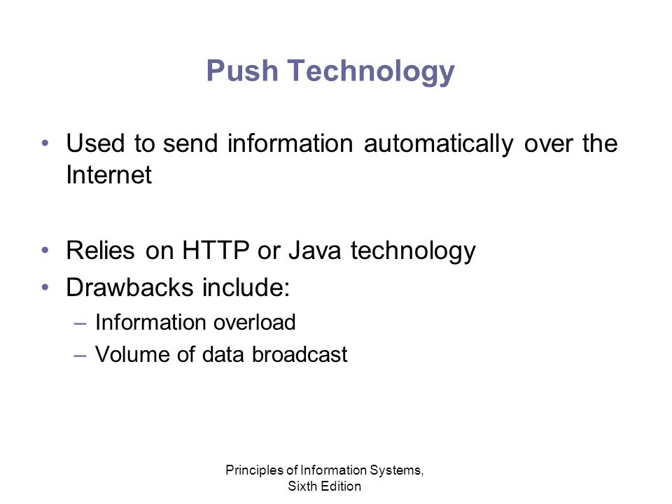 Principles of Information Systems, Sixth Edition Push Technology Used to send information automatically over the Internet Relies on HTTP or Java technology Drawbacks include: –Information overload –Volume of data broadcast
