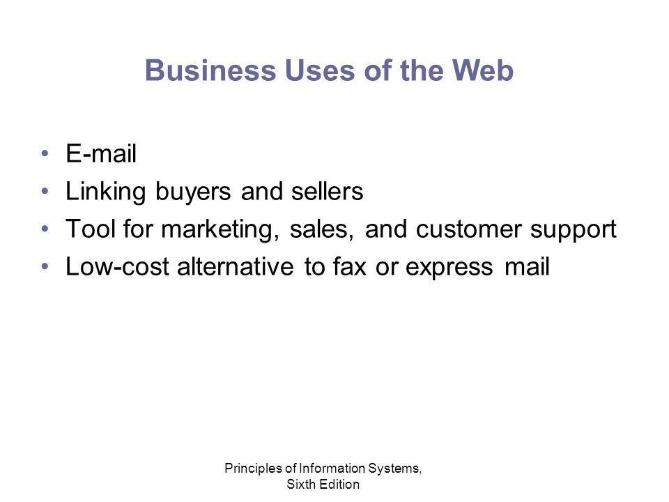 Principles of Information Systems, Sixth Edition Business Uses of the Web E-mail Linking buyers and sellers Tool for marketing, sales, and customer support Low-cost alternative to fax or express mail