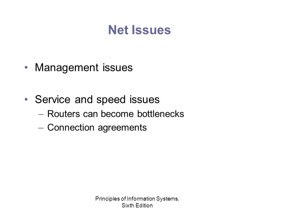 Principles of Information Systems, Sixth Edition Net Issues Management issues Service and speed issues –Routers can become bottlenecks –Connection agreements