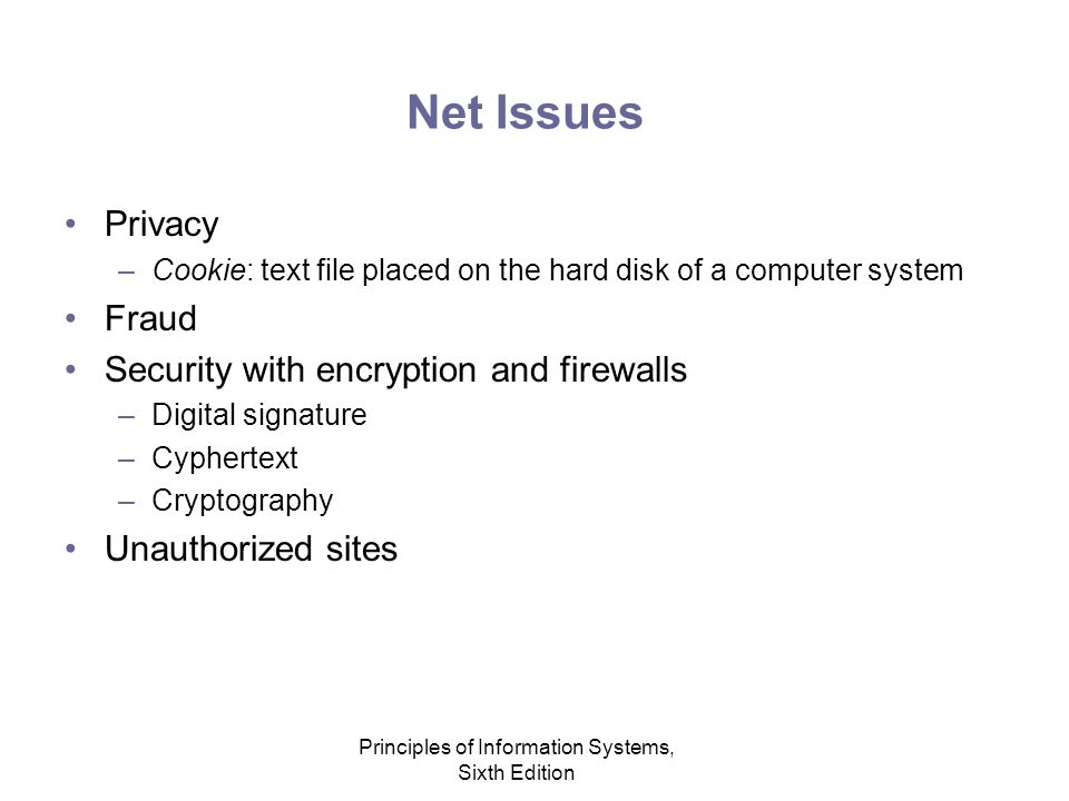 Principles of Information Systems, Sixth Edition Net Issues Privacy –Cookie: text file placed on the hard disk of a computer system Fraud Security with encryption and firewalls –Digital signature –Cyphertext –Cryptography Unauthorized sites