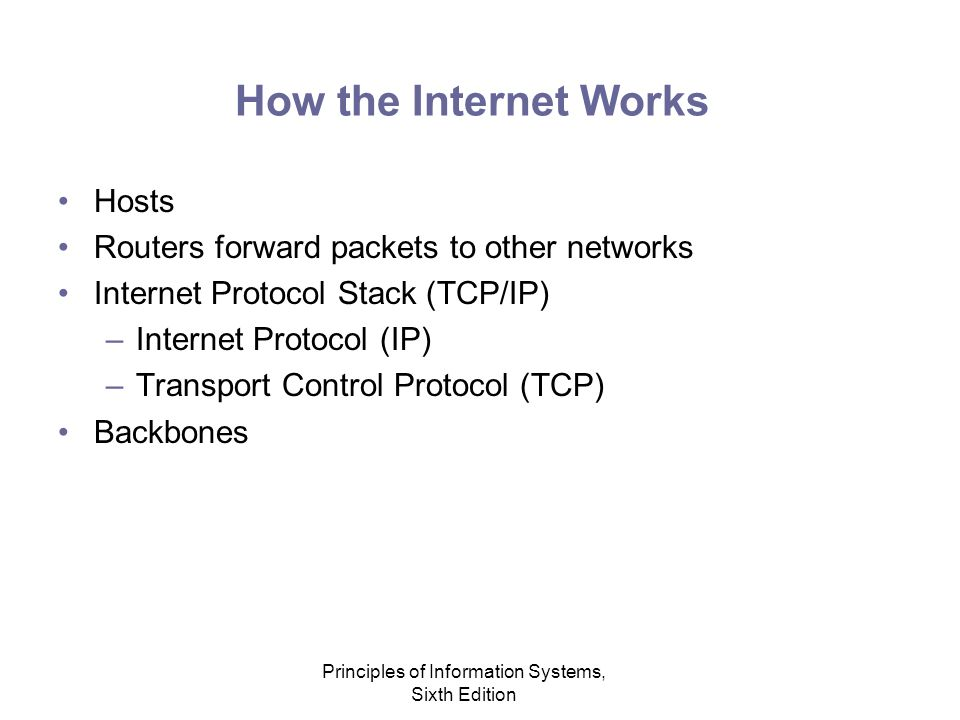 Principles of Information Systems, Sixth Edition How the Internet Works Hosts Routers forward packets to other networks Internet Protocol Stack (TCP/IP) –Internet Protocol (IP) –Transport Control Protocol (TCP) Backbones
