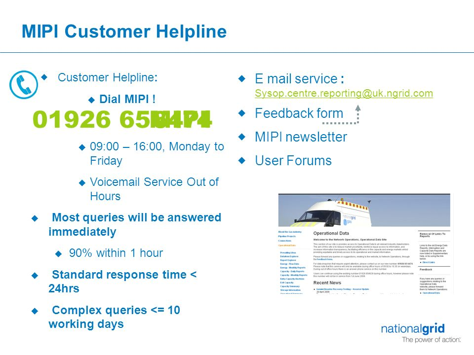 MIPI Customer Helpline u 09:00 – 16:00, Monday to Friday u Voic Service Out of Hours u Most queries will be answered immediately u 90% within 1 hour u Standard response time < 24hrs u Complex queries <= 10 working days  E mail service :  Feedback form  MIPI newsletter  User Forums  Customer Helpline: u Dial MIPI .