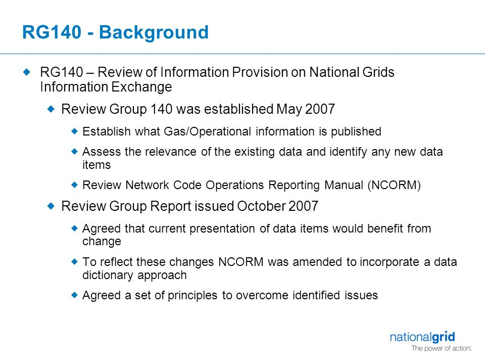 RG140 - Background  RG140 – Review of Information Provision on National Grids Information Exchange  Review Group 140 was established May 2007  Establish what Gas/Operational information is published  Assess the relevance of the existing data and identify any new data items  Review Network Code Operations Reporting Manual (NCORM)  Review Group Report issued October 2007  Agreed that current presentation of data items would benefit from change  To reflect these changes NCORM was amended to incorporate a data dictionary approach  Agreed a set of principles to overcome identified issues