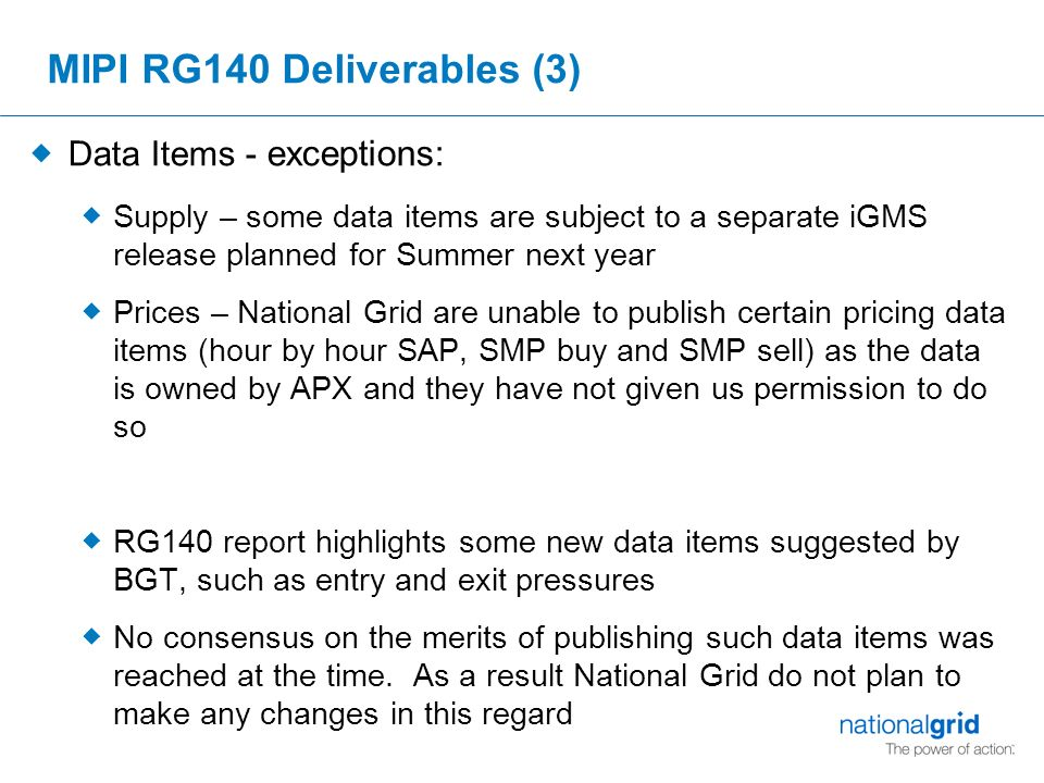 MIPI RG140 Deliverables (3)  Data Items - exceptions:  Supply – some data items are subject to a separate iGMS release planned for Summer next year  Prices – National Grid are unable to publish certain pricing data items (hour by hour SAP, SMP buy and SMP sell) as the data is owned by APX and they have not given us permission to do so  RG140 report highlights some new data items suggested by BGT, such as entry and exit pressures  No consensus on the merits of publishing such data items was reached at the time.