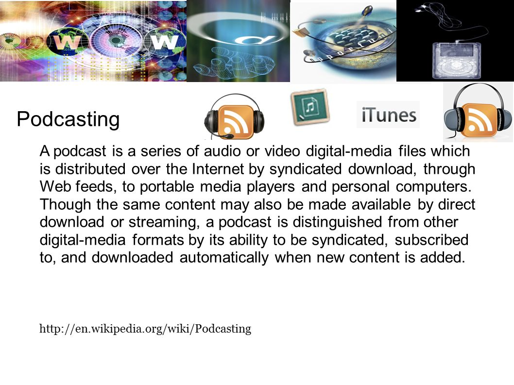 Podcasting A podcast is a series of audio or video digital-media files which is distributed over the Internet by syndicated download, through Web feeds, to portable media players and personal computers.
