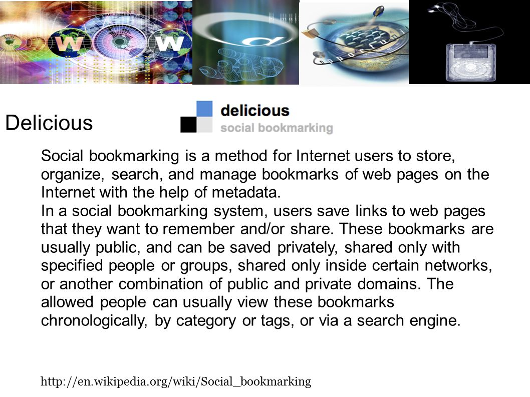 Delicious Social bookmarking is a method for Internet users to store, organize, search, and manage bookmarks of web pages on the Internet with the help of metadata.