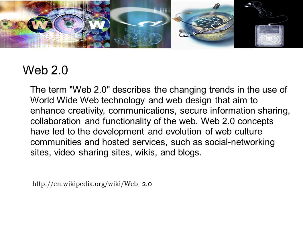 Web 2.0 The term Web 2.0 describes the changing trends in the use of World Wide Web technology and web design that aim to enhance creativity, communications, secure information sharing, collaboration and functionality of the web.