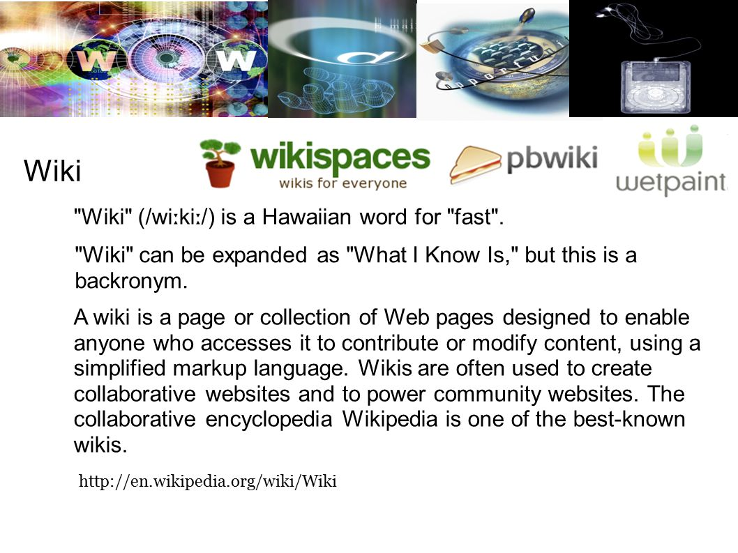Wiki A wiki is a page or collection of Web pages designed to enable anyone who accesses it to contribute or modify content, using a simplified markup language.