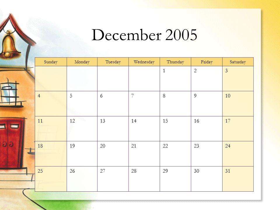 December 2005 SundayMondayTuesdayWednesdayThursdayFridaySaturday 123 45678910 11121314151617 18192021222324 25262728293031