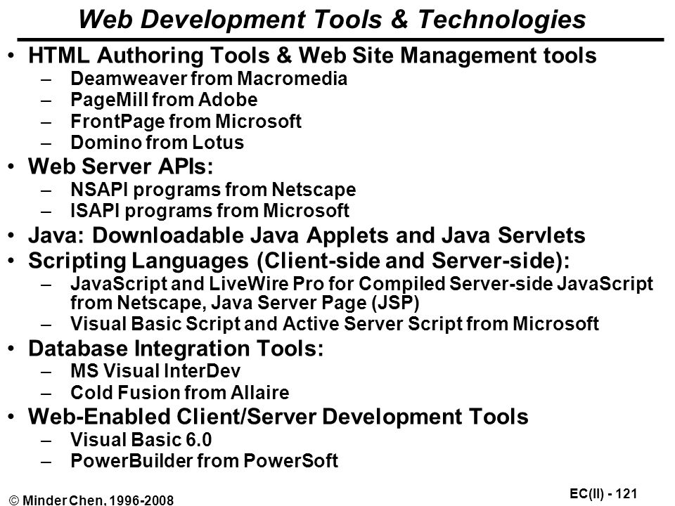 EC(II) © Minder Chen, Web Development Tools & Technologies HTML Authoring Tools & Web Site Management tools –Deamweaver from Macromedia –PageMill from Adobe –FrontPage from Microsoft –Domino from Lotus Web Server APIs: –NSAPI programs from Netscape –ISAPI programs from Microsoft Java: Downloadable Java Applets and Java Servlets Scripting Languages (Client-side and Server-side): –JavaScript and LiveWire Pro for Compiled Server-side JavaScript from Netscape, Java Server Page (JSP) –Visual Basic Script and Active Server Script from Microsoft Database Integration Tools: –MS Visual InterDev –Cold Fusion from Allaire Web-Enabled Client/Server Development Tools –Visual Basic 6.0 –PowerBuilder from PowerSoft