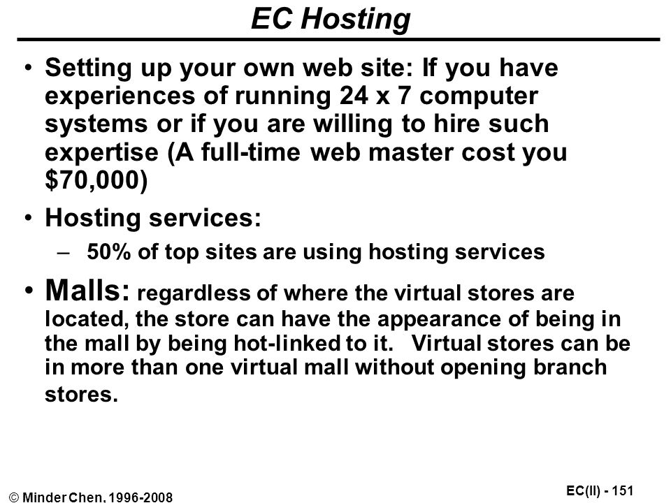 EC(II) © Minder Chen, EC Hosting Setting up your own web site: If you have experiences of running 24 x 7 computer systems or if you are willing to hire such expertise (A full-time web master cost you $70,000) Hosting services: –50% of top sites are using hosting services Malls: regardless of where the virtual stores are located, the store can have the appearance of being in the mall by being hot-linked to it.