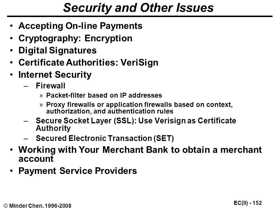 EC(II) © Minder Chen, Security and Other Issues Accepting On-line Payments Cryptography: Encryption Digital Signatures Certificate Authorities: VeriSign Internet Security –Firewall »Packet-filter based on IP addresses »Proxy firewalls or application firewalls based on context, authorization, and authentication rules –Secure Socket Layer (SSL): Use Verisign as Certificate Authority –Secured Electronic Transaction (SET) Working with Your Merchant Bank to obtain a merchant account Payment Service Providers
