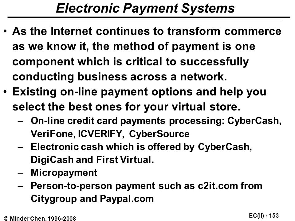 EC(II) © Minder Chen, Electronic Payment Systems As the Internet continues to transform commerce as we know it, the method of payment is one component which is critical to successfully conducting business across a network.