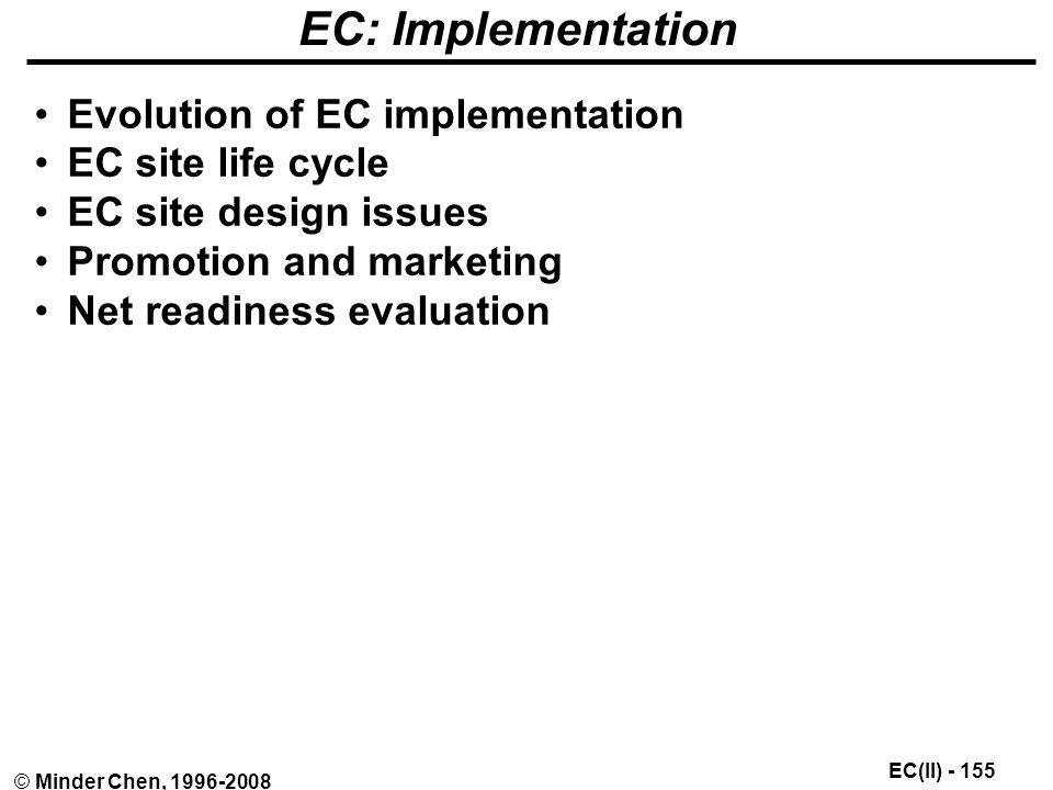 EC(II) © Minder Chen, EC: Implementation Evolution of EC implementation EC site life cycle EC site design issues Promotion and marketing Net readiness evaluation