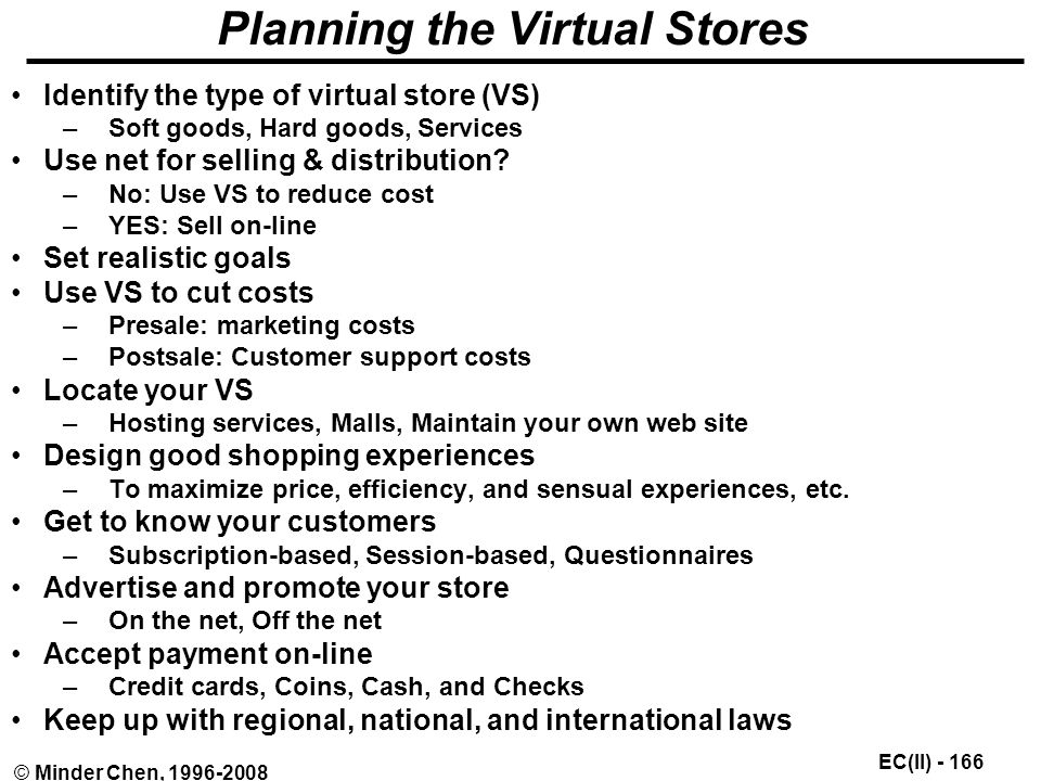 EC(II) © Minder Chen, Planning the Virtual Stores Identify the type of virtual store (VS) –Soft goods, Hard goods, Services Use net for selling & distribution.